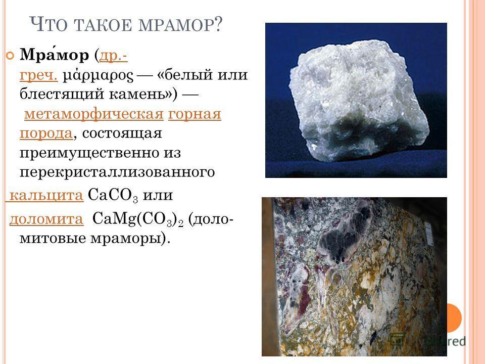 Ч ТО ТАКОЕ МРАМОР ? Мрамор (др.- греч. μάρμαρος «белый или блестящий камень») метаморфическая горная порода, состоящая преимущественно из перекристаллизованного др.- греч.метаморфическаягорная порода кальцита кальцита CaCO 3 или доломита CaMg(CO 3 )