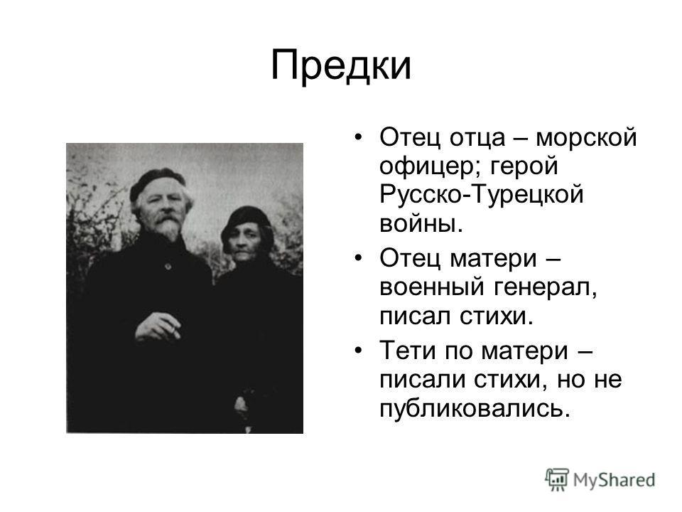 Предки Отец отца – морской офицер; герой Русско-Турецкой войны. Отец матери – военный генерал, писал стихи. Тети по матери – писали стихи, но не публиковались.