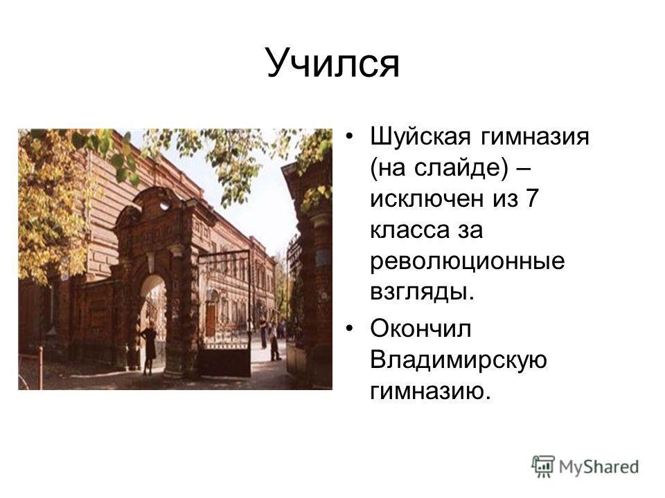 Учился Шуйская гимназия (на слайде) – исключен из 7 класса за революционные взгляды. Окончил Владимирскую гимназию.