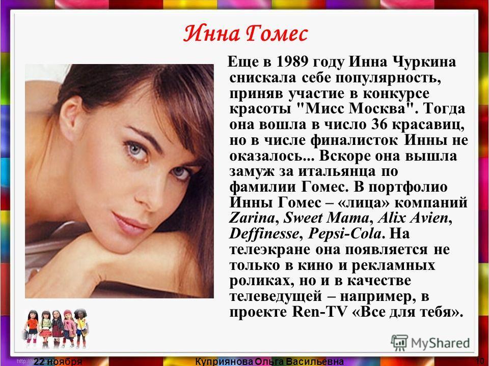 22 ноябряКуприянова Ольга Васильевна 10 Инна Гомес Еще в 1989 году Инна Чуркина снискала себе популярность, приняв участие в конкурсе красоты