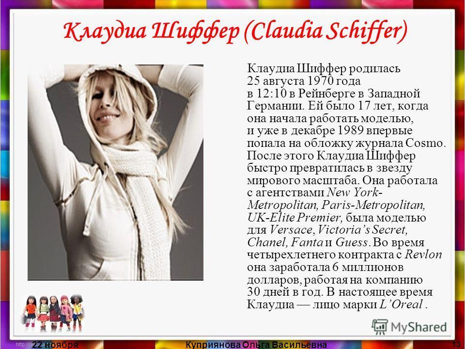 22 ноябряКуприянова Ольга Васильевна 13 Клаудиа Шиффер (Claudia Schiffer) Клаудиа Шиффер родилась 25 августа 1970 года в 12:10 в Рейнберге в Западной Германии. Ей было 17 лет, когда она начала работать моделью, и уже в декабре 1989 впервые попала на