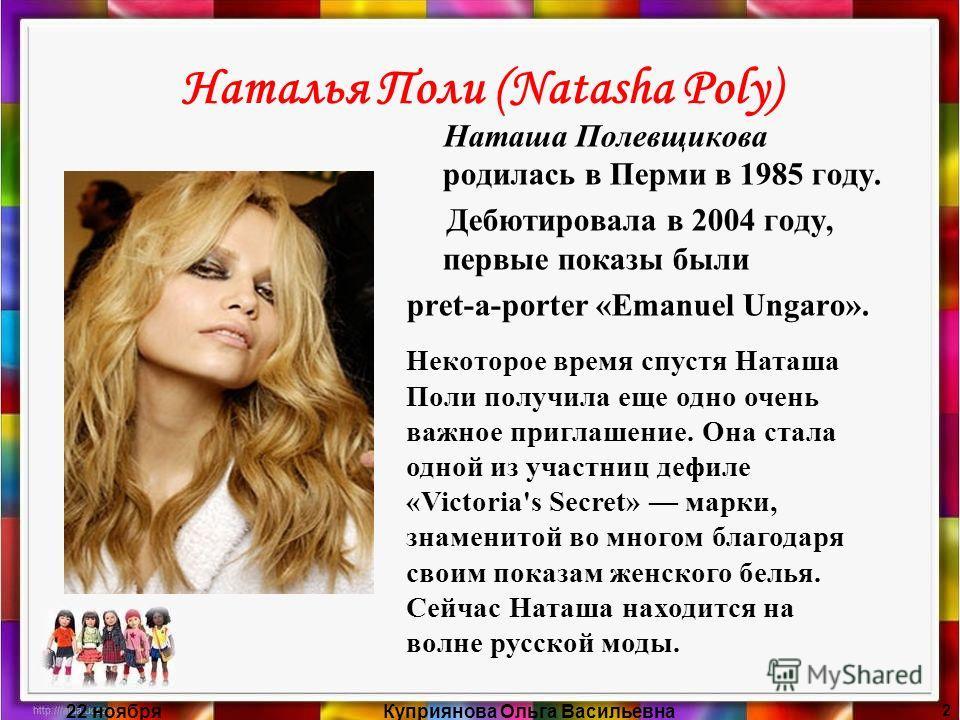 22 ноябряКуприянова Ольга Васильевна 2 Наталья Поли (Natasha Poly) Наташа Полевщикова родилась в Перми в 1985 году. Дебютировала в 2004 году, первые показы были pret-a-porter «Emanuel Ungaro». Некоторое время спустя Наташа Поли получила еще одно очен