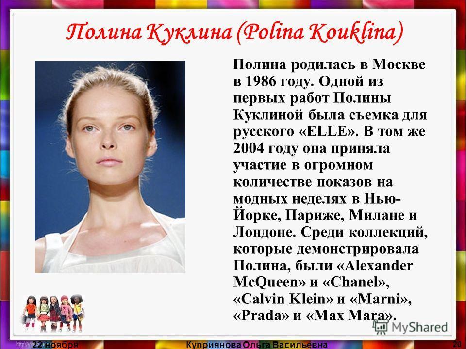 22 ноябряКуприянова Ольга Васильевна 20 Полина Куклина (Polina Kouklina) Полина родилась в Москве в 1986 году. Одной из первых работ Полины Куклиной была съемка для русского «ELLE». В том же 2004 году она приняла участие в огромном количестве показов