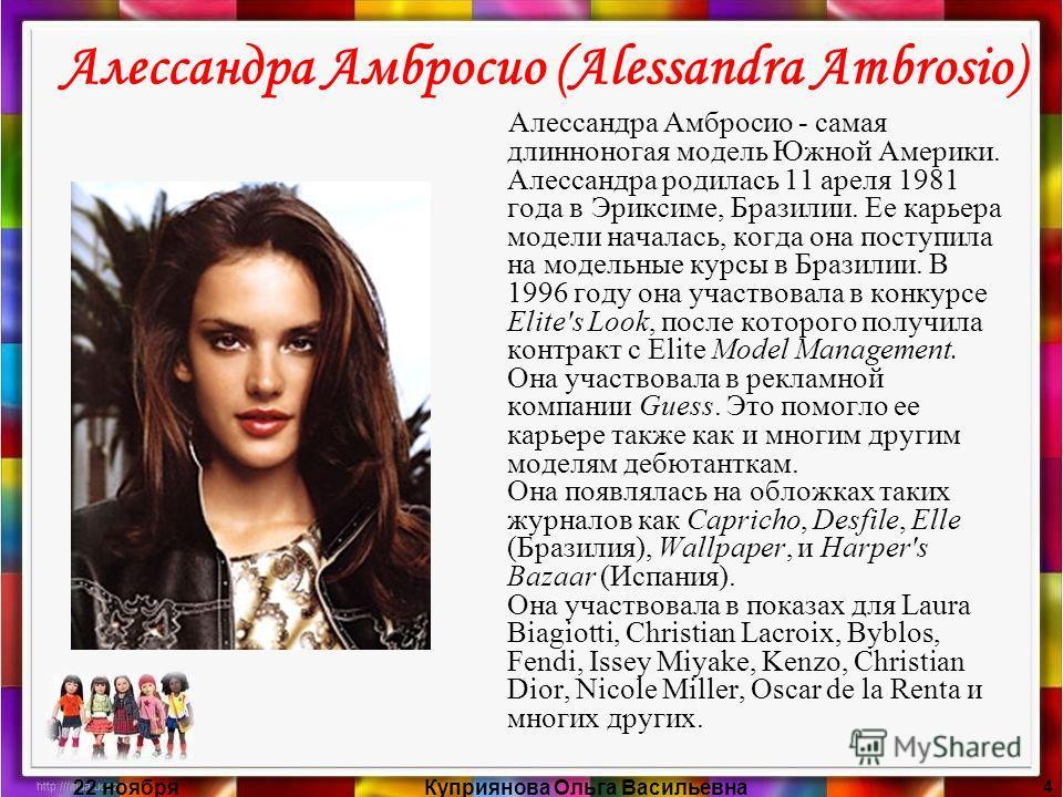 22 ноябряКуприянова Ольга Васильевна 4 Алессандра Амбросио (Alessandra Ambrosio) Алессандра Амбросио - самая длинноногая модель Южной Америки. Алессандра родилась 11 ареля 1981 года в Эриксиме, Бразилии. Ее карьера модели началась, когда она поступил