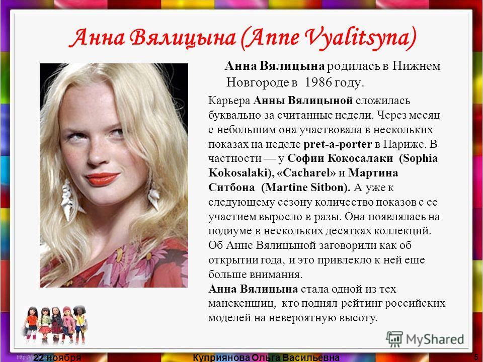 22 ноябряКуприянова Ольга Васильевна 5 Анна Вялицына (Anne Vyalitsyna) Анна Вялицына родилась в Нижнем Новгороде в 1986 году. Карьера Анны Вялицыной сложилась буквально за считанные недели. Через месяц с небольшим она участвовала в нескольких показах