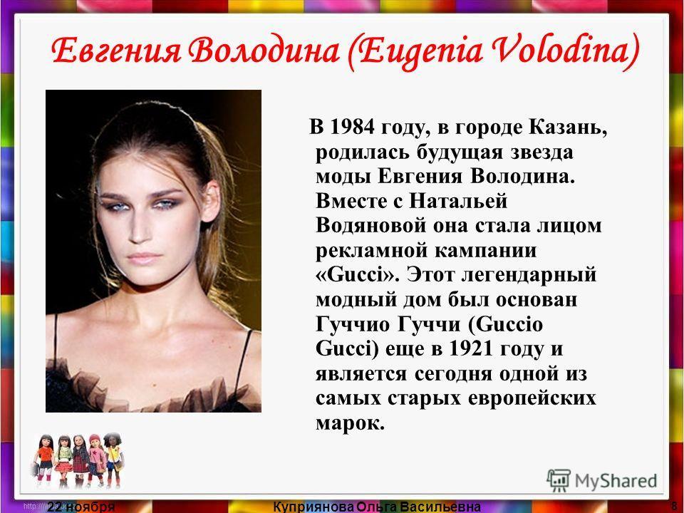 22 ноябряКуприянова Ольга Васильевна 8 Евгения Володина (Eugenia Volodina) В 1984 году, в городе Казань, родилась будущая звезда моды Евгения Володина. Вместе с Натальей Водяновой она стала лицом рекламной кампании «Gucci». Этот легендарный модный до