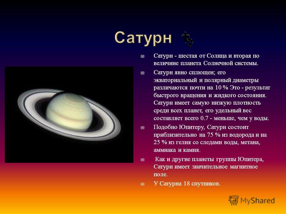 C атурн - шестая от Солнца и вторая по величине планета Солнечной системы. Сатурн явно сплющен ; его экваториальный и полярный диаметры различаются почти на 10 % Это - результат быстрого вращения и жидкого состояния. Сатурн имеет самую низкую плотнос
