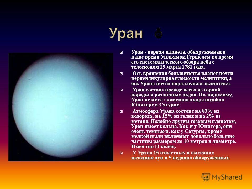 Уран - первая планета, обнаруженная в наше время Уильямом Гершелем во время его систематического обзора неба с телескопом 13 марта 1781 года. Ось вращения большинства планет почти перпендикулярна плоскости эклиптики, а ось Урана почти параллельна экл