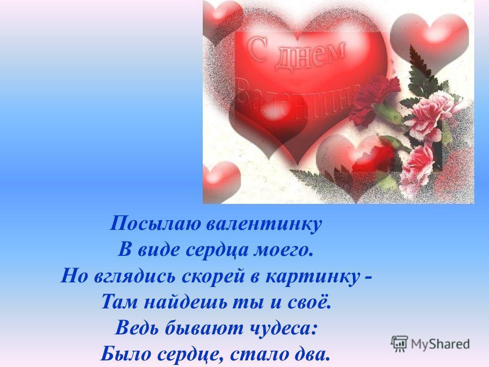 Посылаю валентинку В виде сердца моего. Но вглядись скорей в картинку - Там найдешь ты и своё. Ведь бывают чудеса: Было сердце, стало два.