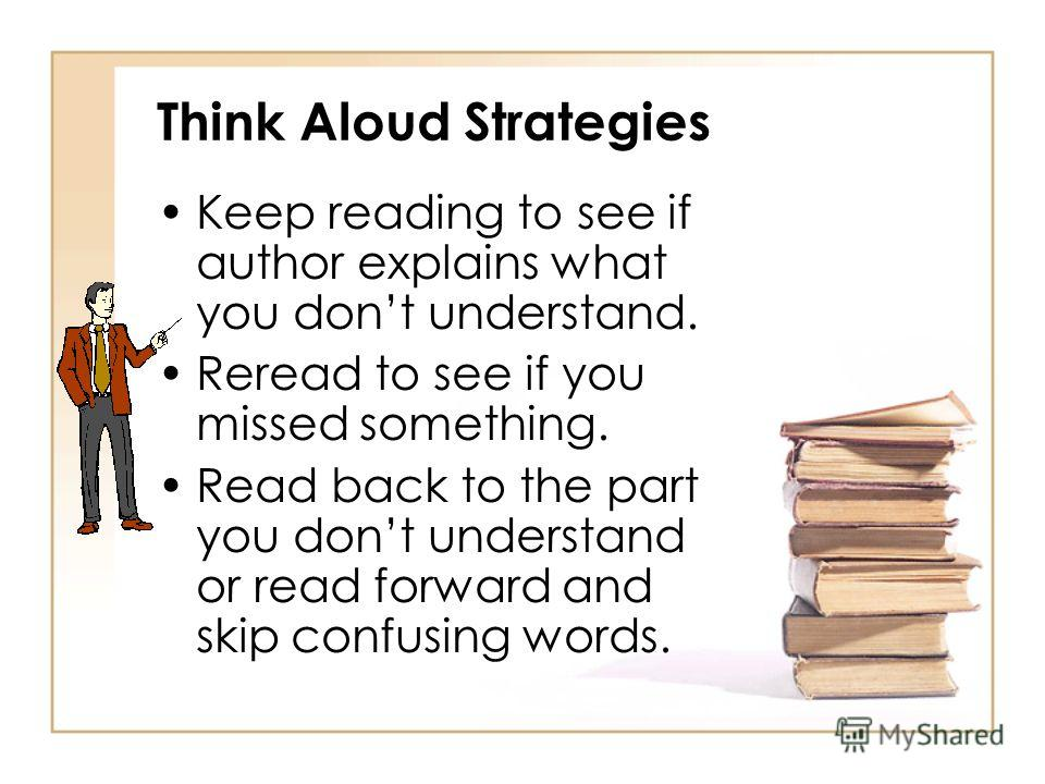 Think Alouds Teacher reads text orally, stops and then thinks aloud to model how learners should make connections that develop better comprehension. (Dr. Sharon H. Faber, 2006)