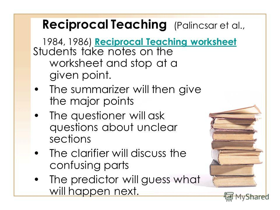 Reciprocal Teaching (Palincsar et al., 1984, 1986) Combines 4 comprehension strategies: 1.Summarizing 2.Questioning 3.Clarifying 4.Predicting Students are arranged in groups of 4 and given a Reciprocal Teaching worksheet. Students read a section of t
