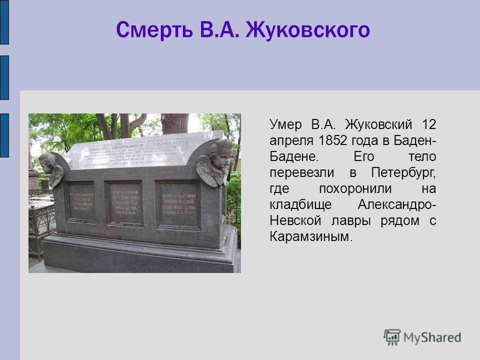 Смерть В.А. Жуковского Умер В.А. Жуковский 12 апреля 1852 года в Баден- Бадене. Его тело перевезли в Петербург, где похоронили на кладбище Александро- Невской лавры рядом с Карамзиным.