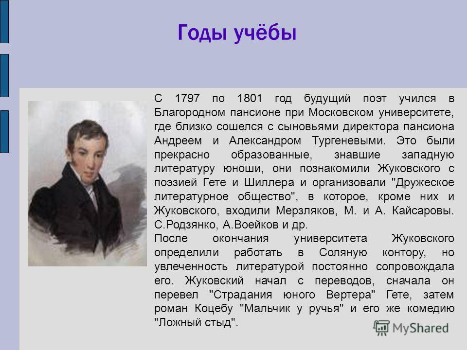 С 1797 по 1801 год будущий поэт учился в Благородном пансионе при Московском университете, где близко сошелся с сыновьями директора пансиона Андреем и Александром Тургеневыми. Это были прекрасно образованные, знавшие западную литературу юноши, они по