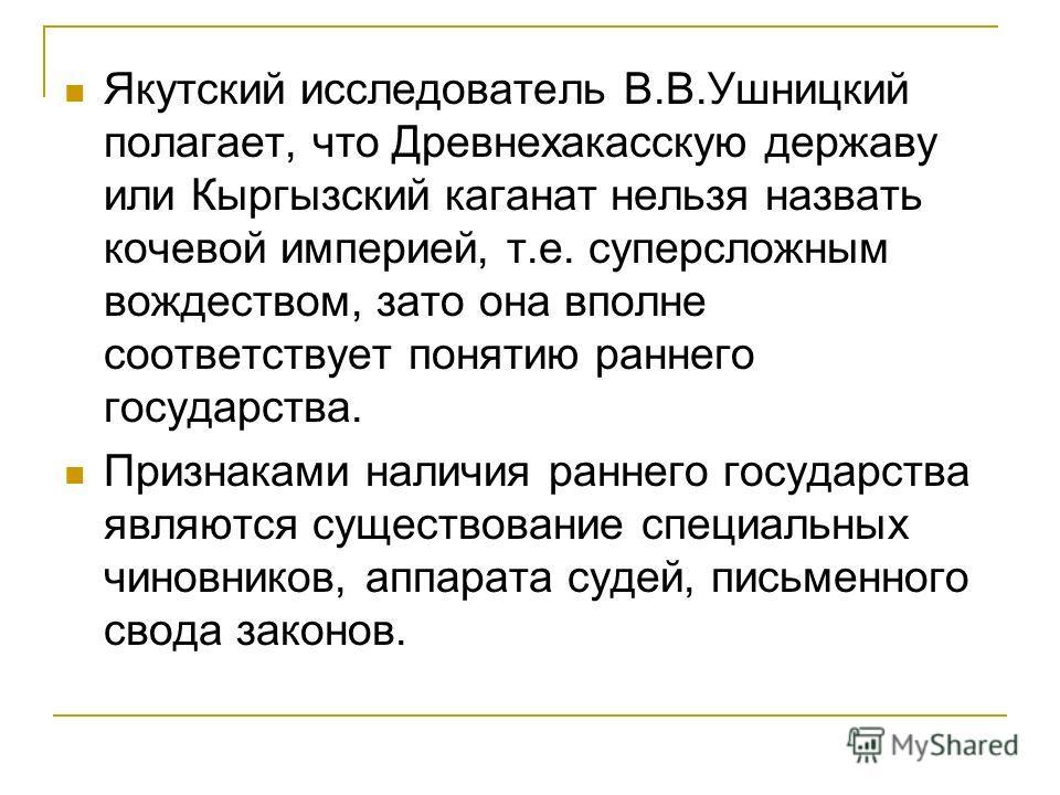 Якутский исследователь В.В.Ушницкий полагает, что Древнехакасскую державу или Кыргызский каганат нельзя назвать кочевой империей, т.е. суперсложным вождеством, зато она вполне соответствует понятию раннего государства. Признаками наличия раннего госу