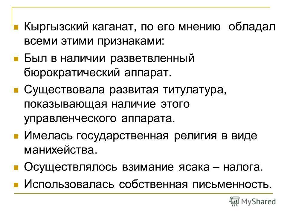 Кыргызский каганат, по его мнению обладал всеми этими признаками: Был в наличии разветвленный бюрократический аппарат. Существовала развитая титулатура, показывающая наличие этого управленческого аппарата. Имелась государственная религия в виде маних