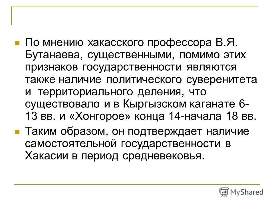 По мнению хакасского профессора В.Я. Бутанаева, существенными, помимо этих признаков государственности являются также наличие политического суверенитета и территориального деления, что существовало и в Кыргызском каганате 6- 13 вв. и «Хонгорое» конца