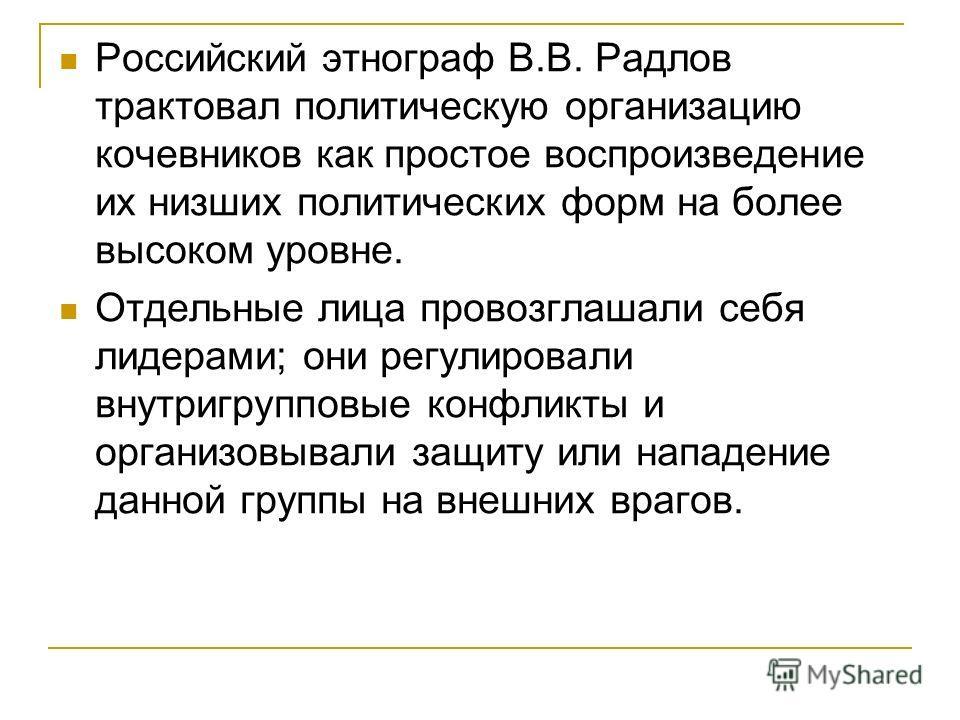 Российский этнограф В.В. Радлов трактовал политическую организацию кочевников как простое воспроизведение их низших политических форм на более высоком уровне. Отдельные лица провозглашали себя лидерами; они регулировали внутригрупповые конфликты и ор