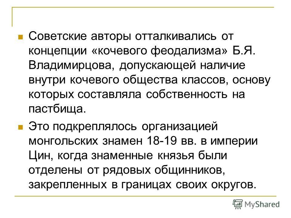 Советские авторы отталкивались от концепции «кочевого феодализма» Б.Я. Владимирцова, допускающей наличие внутри кочевого общества классов, основу которых составляла собственность на пастбища. Это подкреплялось организацией монгольских знамен 18-19 вв