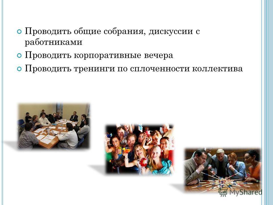 Проводить общие собрания, дискуссии с работниками Проводить корпоративные вечера Проводить тренинги по сплоченности коллектива