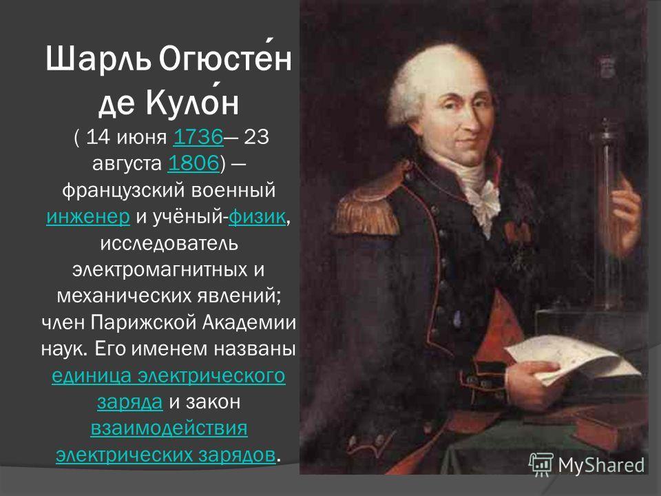Шарль Огюстен де Кулон ( 14 июня 1736 23 августа 1806) французский военный инженер и учёный-физик, исследователь электромагнитных и механических явлений; член Парижской Академии наук. Его именем названы единица электрического заряда и закон взаимодей