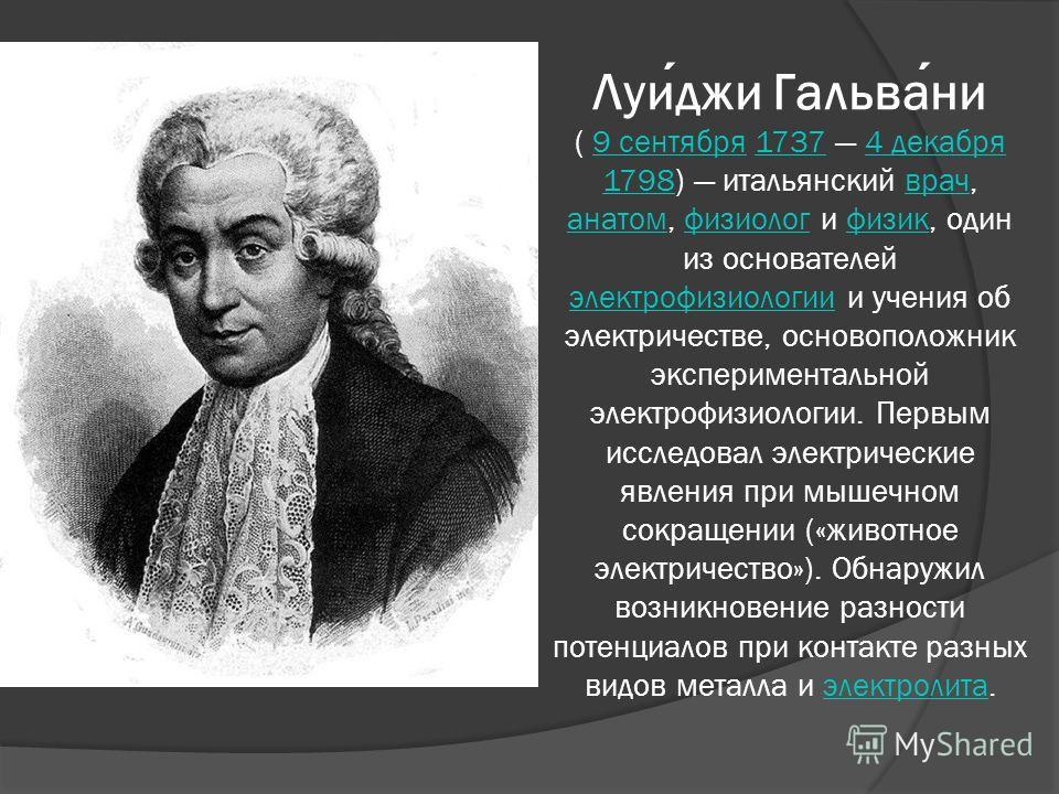 Луиджи Гальвани ( 9 сентября 1737 4 декабря 1798) итальянский врач, анатом, физиолог и физик, один из основателей электрофизиологии и учения об электричестве, основоположник экспериментальной электрофизиологии. Первым исследовал электрические явления