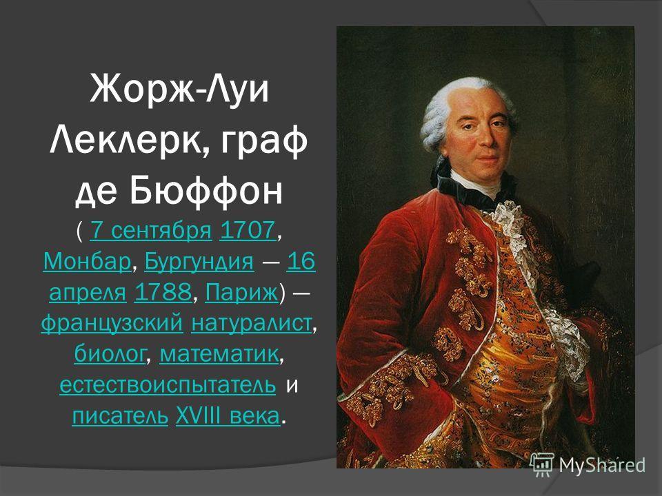 Жорж-Луи Леклерк, граф де Бюффон ( 7 сентября 1707, Монбар, Бургундия 16 апреля 1788, Париж) французский натуралист, биолог, математик, естествоиспытатель и писатель XVIII века.7 сентября1707 МонбарБургундия16 апреля1788Париж французскийнатуралист би