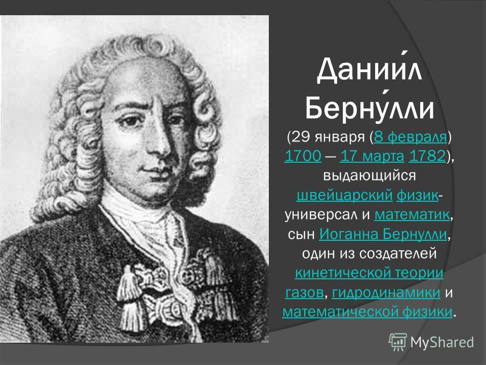 Даниил Бернулли (29 января (8 февраля) 1700 17 марта 1782), выдающийся швейцарский физик- универсал и математик, сын Иоганна Бернулли, один из создателей кинетической теории газов, гидродинамики и математической физики.8 февраля 170017 марта1782 швей
