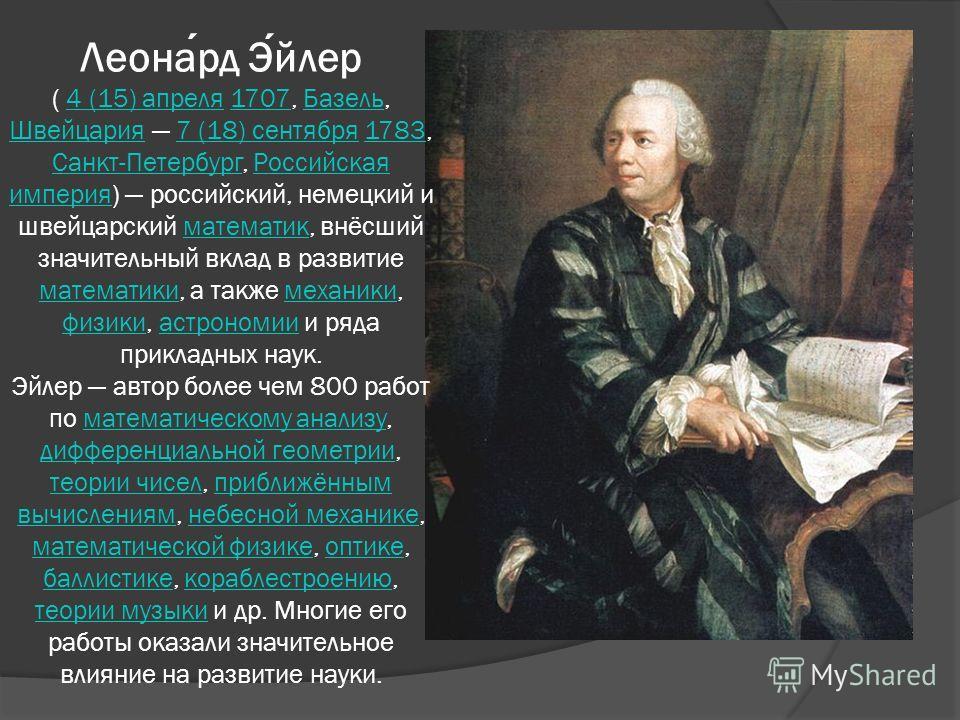 Леонард Эйлер ( 4 (15) апреля 1707, Базель, Швейцария 7 (18) сентября 1783, Санкт-Петербург, Российская империя) российский, немецкий и швейцарский математик, внёсший значительный вклад в развитие математики, а также механики, физики, астрономии и ря