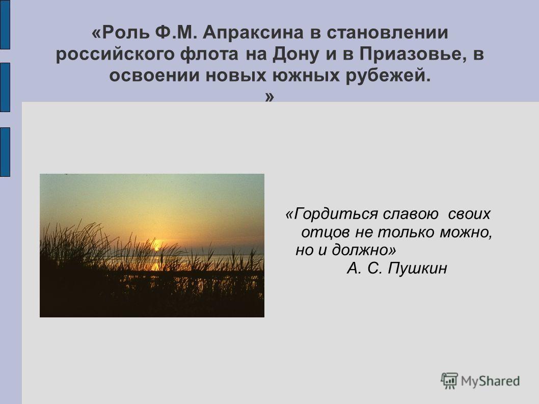 «Роль Ф.М. Апраксина в становлении российского флота на Дону и в Приазовье, в освоении новых южных рубежей. » «Гордиться славою своих отцов не только можно, но и должно» А. С. Пушкин