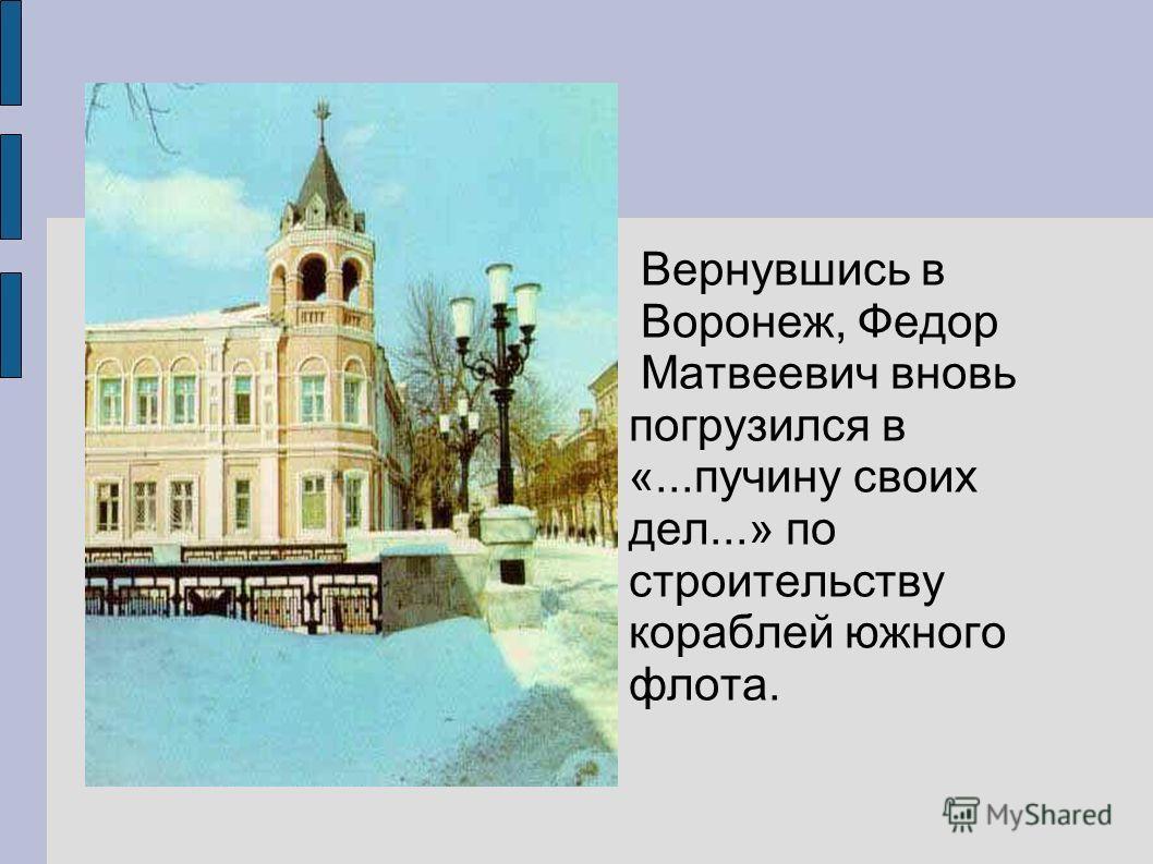 Вернувшись в Воронеж, Федор Матвеевич вновь погрузился в «...пучину своих дел...» по строительству кораблей южного флота.