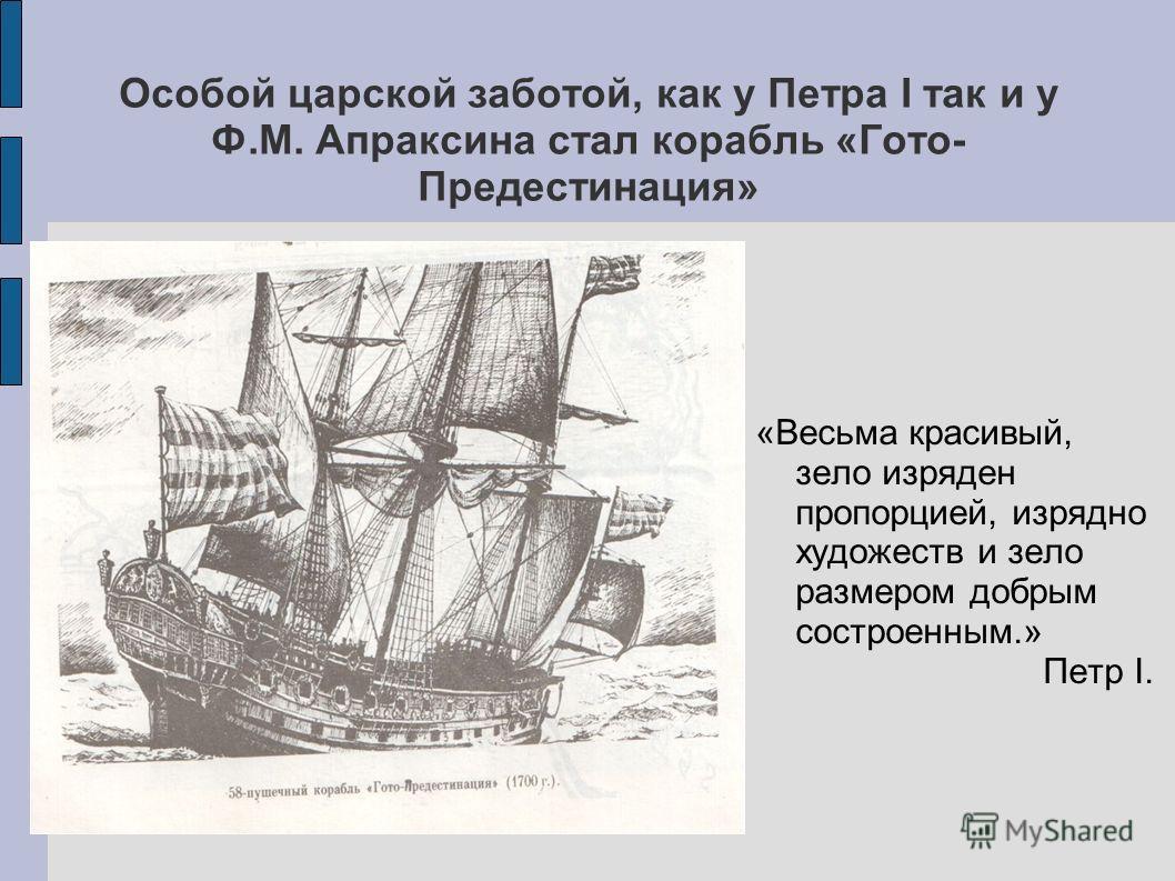 Особой царской заботой, как у Петра I так и у Ф.М. Апраксина стал корабль «Гото- Предестинация» «Весьма красивый, зело изряден пропорцией, изрядно художеств и зело размером добрым состроенным.» Петр I.