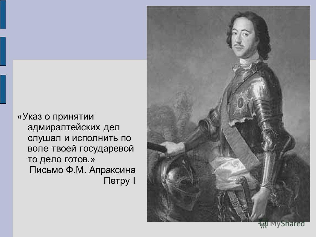 «Указ о принятии адмиралтейских дел слушал и исполнить по воле твоей государевой то дело готов.» Письмо Ф.М. Апраксина Петру I