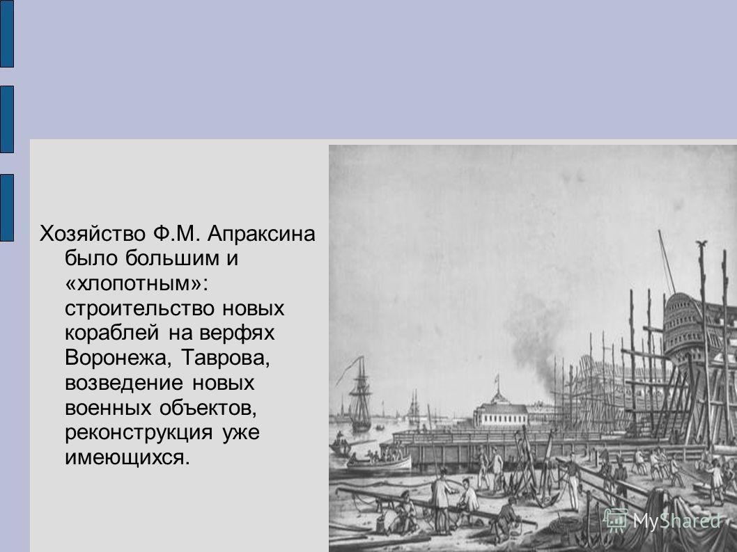 Хозяйство Ф.М. Апраксина было большим и «хлопотным»: строительство новых кораблей на верфях Воронежа, Таврова, возведение новых военных объектов, реконструкция уже имеющихся.