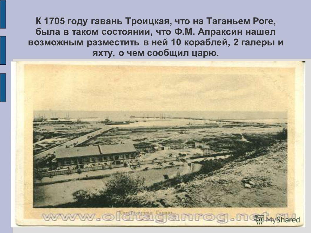 К 1705 году гавань Троицкая, что на Таганьем Роге, была в таком состоянии, что Ф.М. Апраксин нашел возможным разместить в ней 10 кораблей, 2 галеры и яхту, о чем сообщил царю.