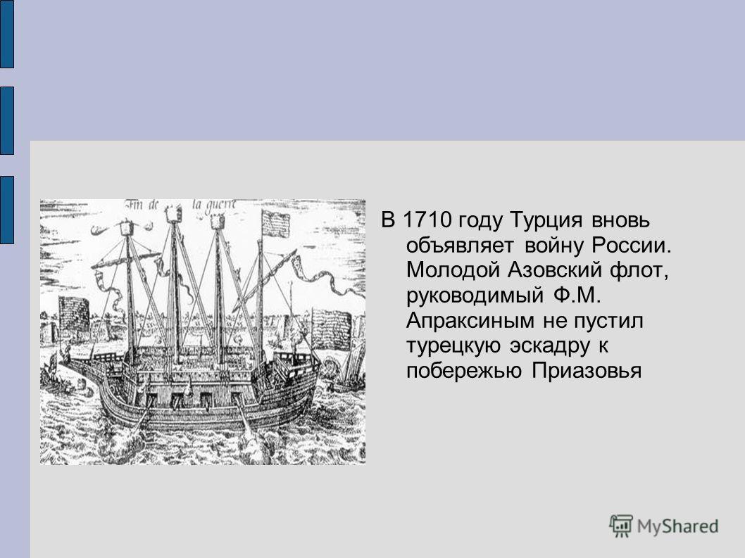 В 1710 году Турция вновь объявляет войну России. Молодой Азовский флот, руководимый Ф.М. Апраксиным не пустил турецкую эскадру к побережью Приазовья