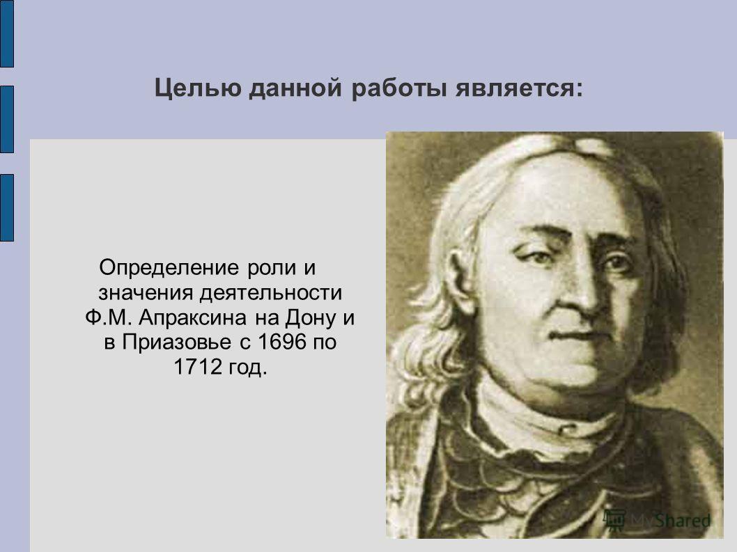 Целью данной работы является: Определение роли и значения деятельности Ф.М. Апраксина на Дону и в Приазовье с 1696 по 1712 год.