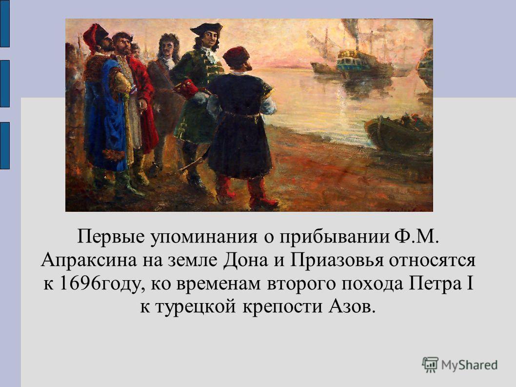 Первые упоминания о прибывании Ф.М. Апраксина на земле Дона и Приазовья относятся к 1696году, ко временам второго похода Петра I к турецкой крепости Азов.