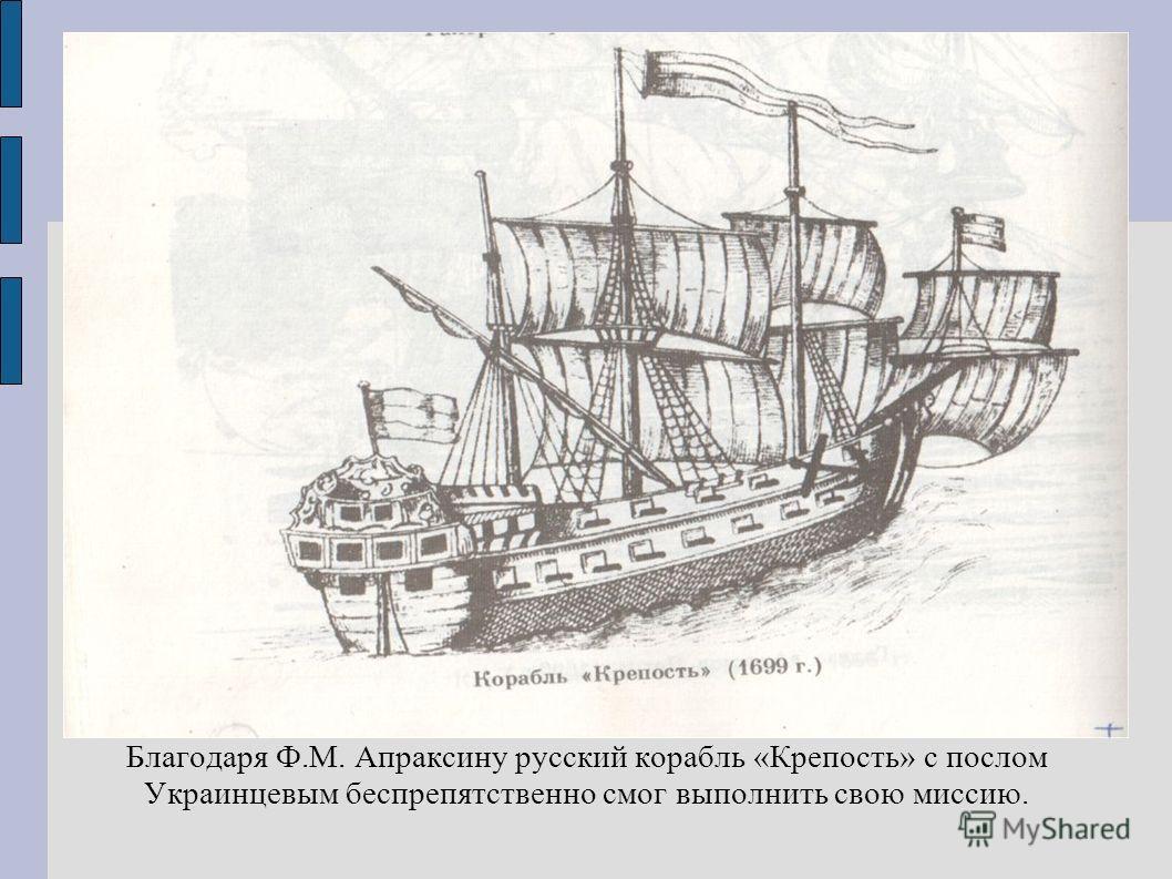Благодаря Ф.М. Апраксину русский корабль «Крепость» с послом Украинцевым беспрепятственно смог выполнить свою миссию.