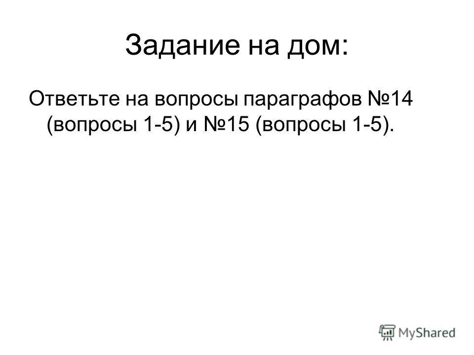Задание на дом: Ответьте на вопросы параграфов 14 (вопросы 1-5) и 15 (вопросы 1-5).