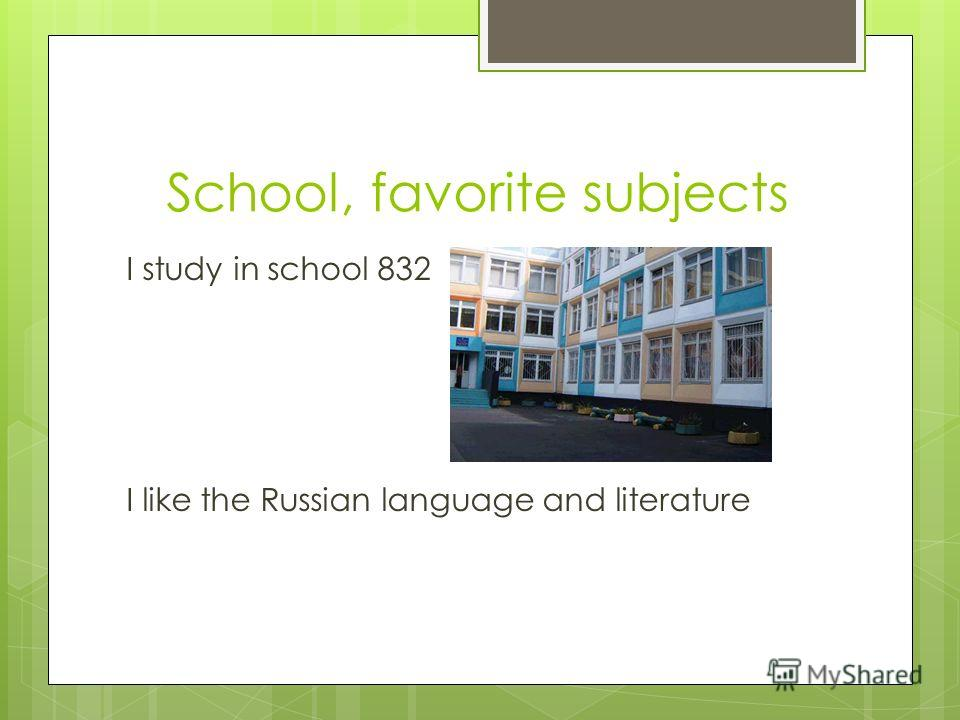 School, favorite subjects I study in school 832 I like the Russian language and literature