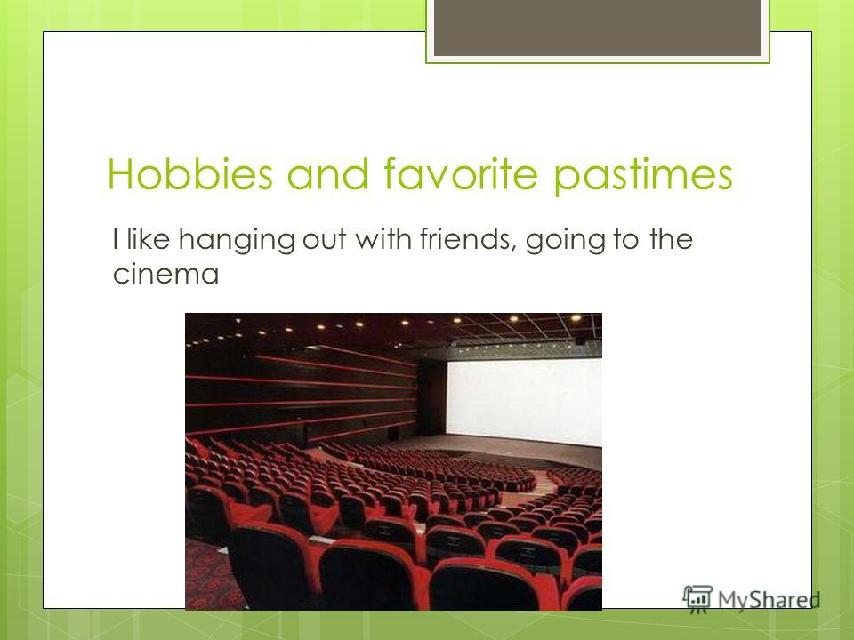 Hobbies and favorite pastimes I like hanging out with friends, going to the cinema