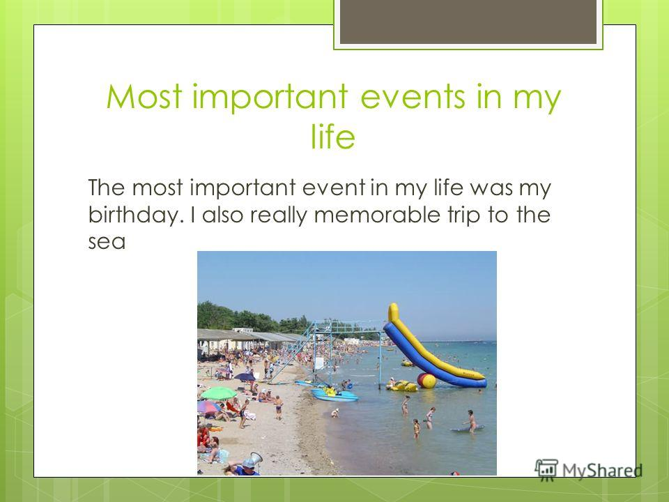 Most important events in my life The most important event in my life was my birthday. I also really memorable trip to the sea