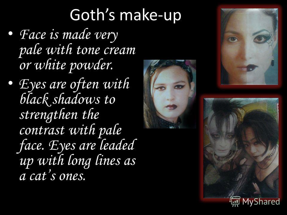 Goths make-up Face is made very pale with tone cream or white powder. Eyes are often with black shadows to strengthen the contrast with pale face. Eyes are leaded up with long lines as a cats ones.