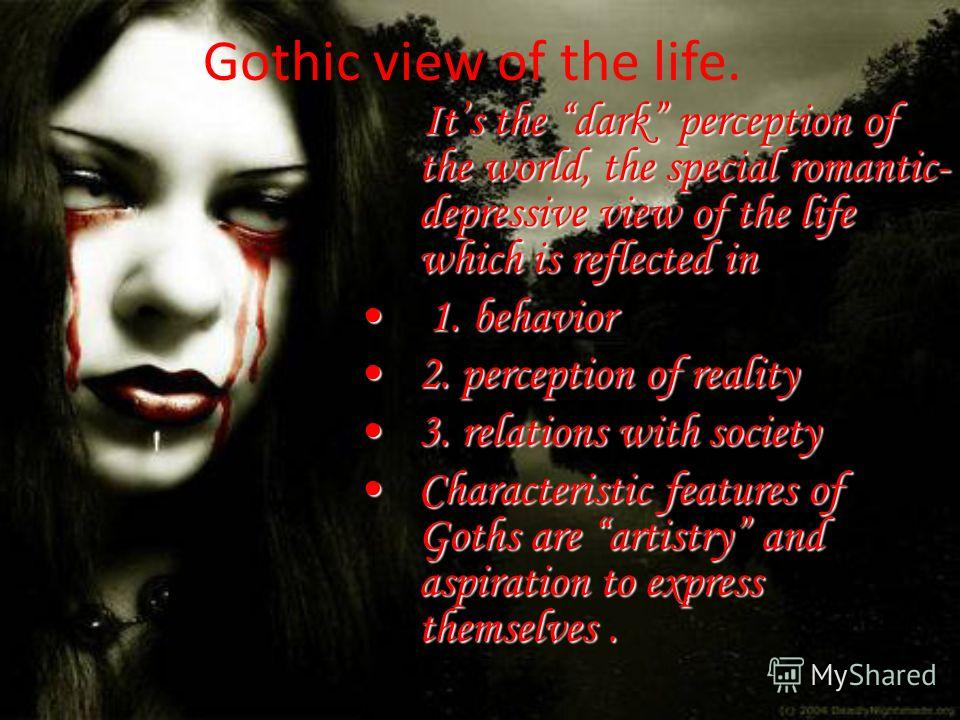 Gothic view of the life. Its the dark perception of the world, the special romantic- depressive view of the life which is reflected in 1. behavior 1. behavior 2. perception of reality2. perception of reality 3. relations with society3. relations with