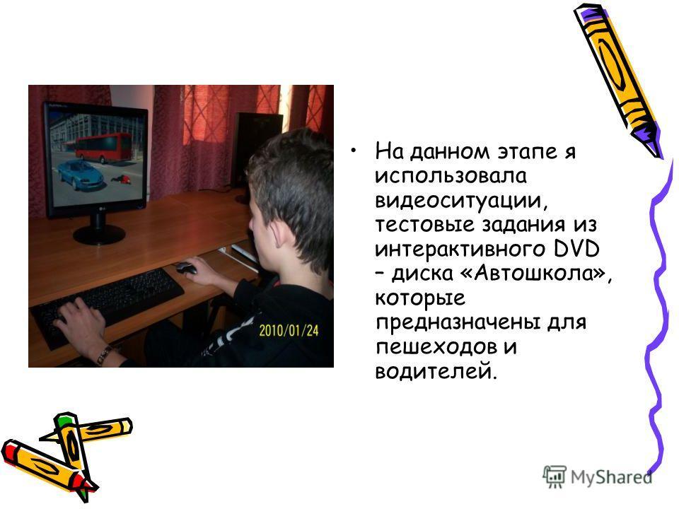 На данном этапе я использовала видеоситуации, тестовые задания из интерактивного DVD – диска «Автошкола», которые предназначены для пешеходов и водителей.
