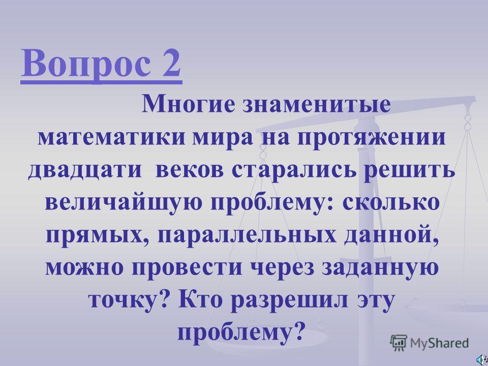 Вопрос 2 Многие знаменитые математики мира на протяжении двадцати веков старались решить величайшую проблему: сколько прямых, параллельных данной, можно провести через заданную точку? Кто разрешил эту проблему?