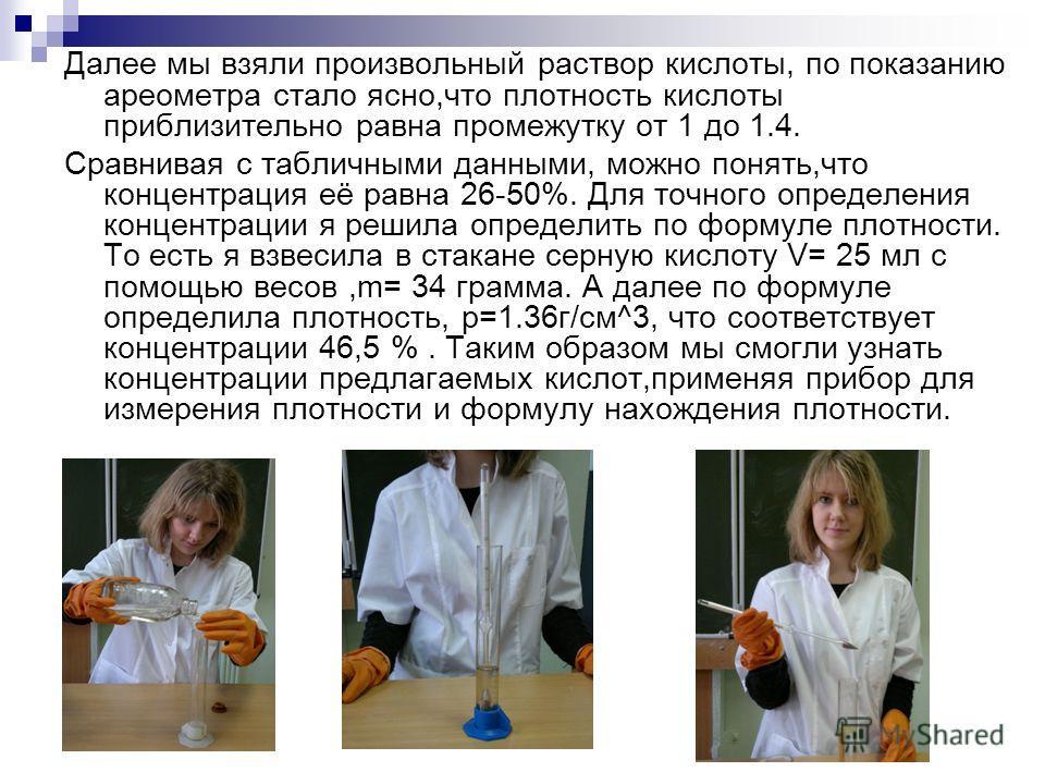 Далее мы взяли произвольный раствор кислоты, по показанию ареометра стало ясно,что плотность кислоты приблизительно равна промежутку от 1 до 1.4. Сравнивая с табличными данными, можно понять,что концентрация её равна 26-50%. Для точного определения к