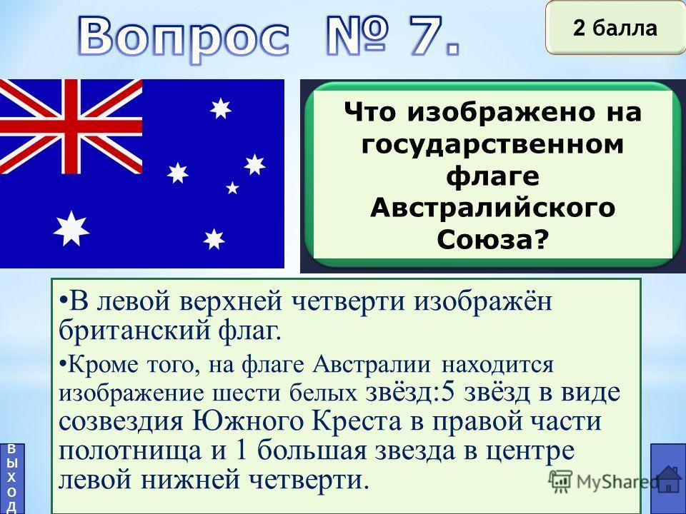 Что изображено на государственном флаге Австралийского Союза? В левой верхней четверти изображён британский флаг. Кроме того, на флаге Австралии находится изображение шести белых звёзд:5 звёзд в виде созвездия Южного Креста в правой части полотнища и