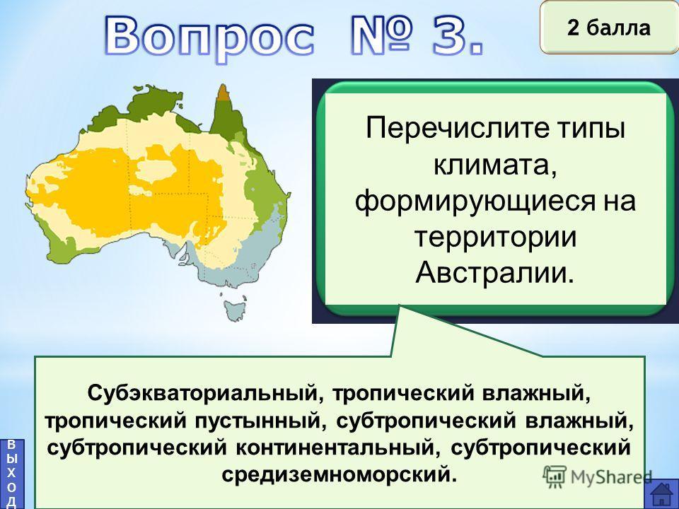 Перечислите типы климата, формирующиеся на территории Австралии. Субэкваториальный, тропический влажный, тропический пустынный, субтропический влажный, субтропический континентальный, субтропический средиземноморский. выходвыход