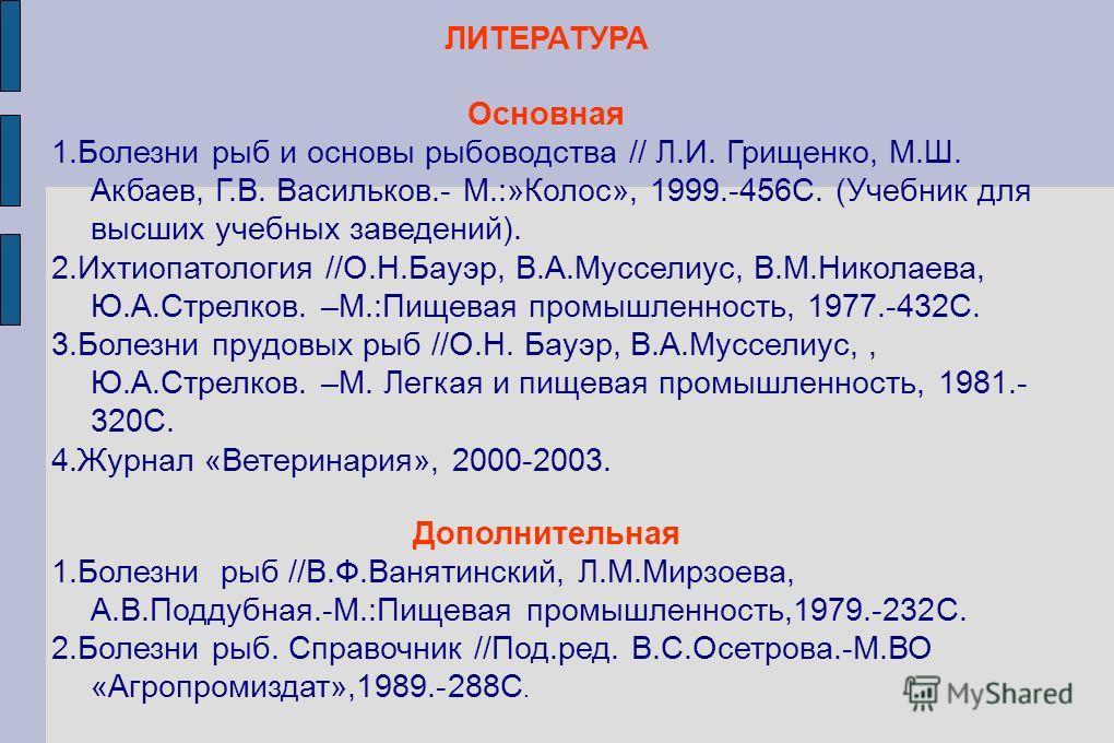 ЛИТЕРАТУРА Основная 1.Болезни рыб и основы рыбоводства // Л.И. Грищенко, М.Ш. Акбаев, Г.В. Васильков.- М.:»Колос», 1999.-456С. (Учебник для высших учебных заведений). 2.Ихтиопатология //О.Н.Бауэр, В.А.Мусселиус, В.М.Николаева, Ю.А.Стрелков. –М.:Пищев